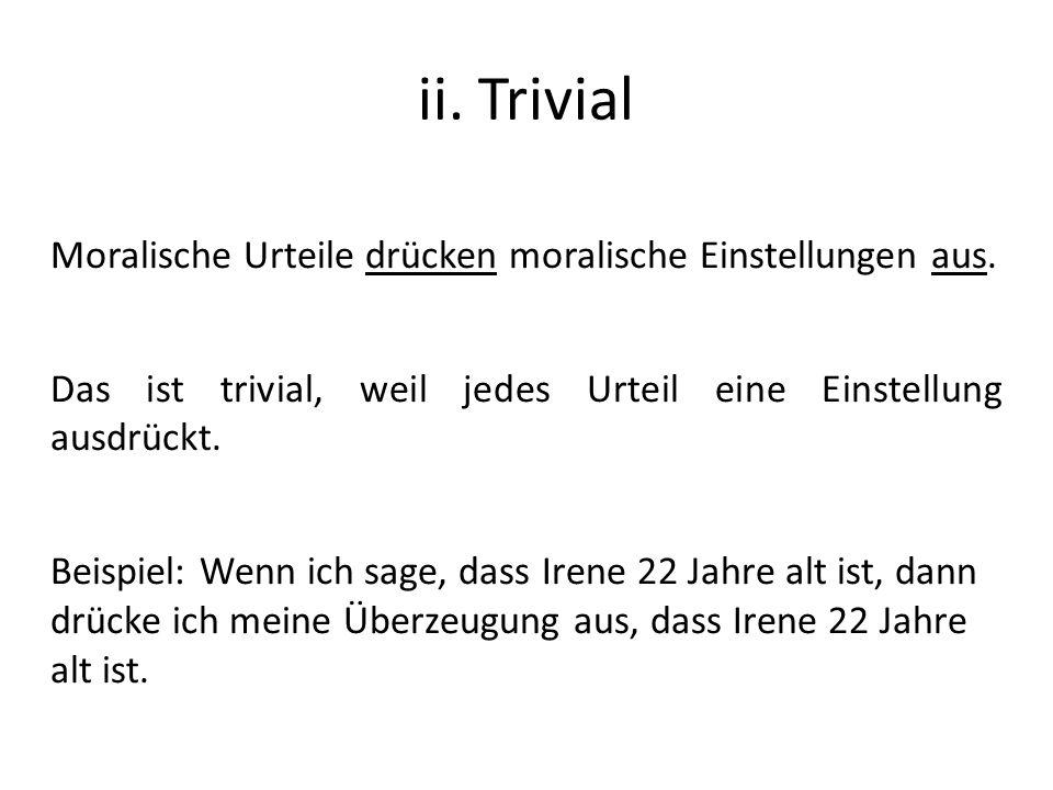ii. Trivial Moralische Urteile drücken moralische Einstellungen aus. Das ist trivial, weil jedes Urteil eine Einstellung ausdrückt. Beispiel: Wenn ich