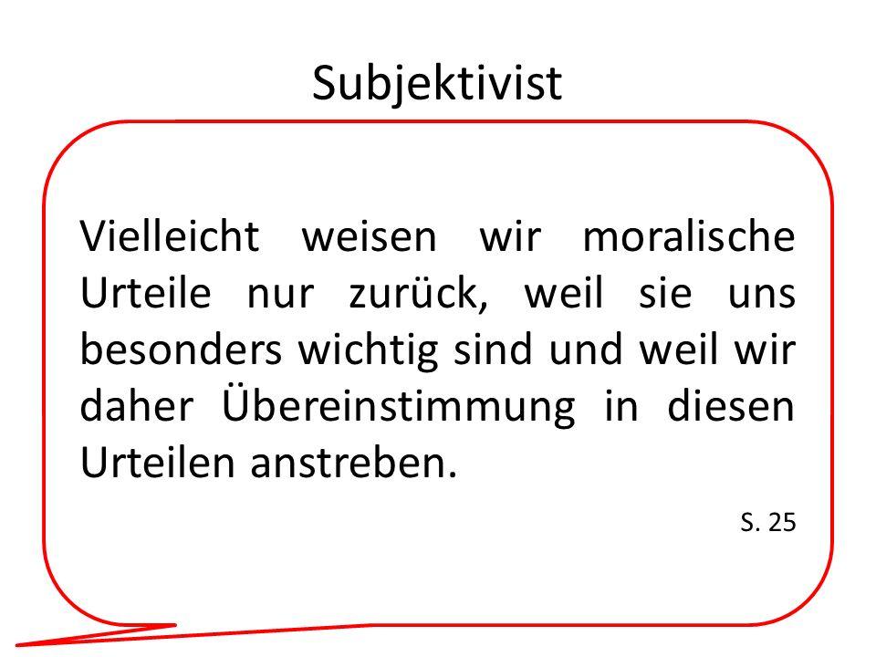 Subjektivist Vielleicht weisen wir moralische Urteile nur zurück, weil sie uns besonders wichtig sind und weil wir daher Übereinstimmung in diesen Urt