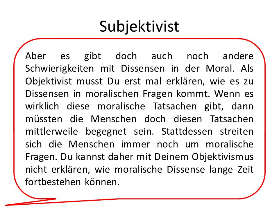 Subjektivist Aber es gibt doch auch noch andere Schwierigkeiten mit Dissensen in der Moral. Als Objektivist musst Du erst mal erklären, wie es zu Diss