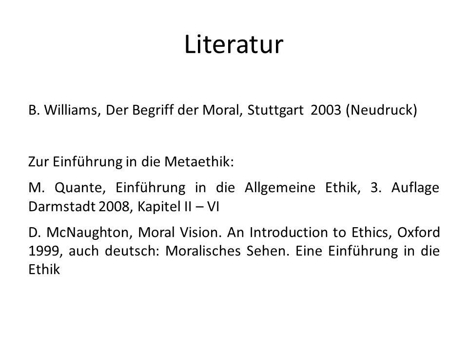Literatur B. Williams, Der Begriff der Moral, Stuttgart 2003 (Neudruck) Zur Einführung in die Metaethik: M. Quante, Einführung in die Allgemeine Ethik