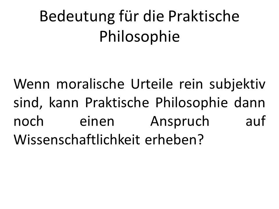 Bedeutung für die Praktische Philosophie Wenn moralische Urteile rein subjektiv sind, kann Praktische Philosophie dann noch einen Anspruch auf Wissens