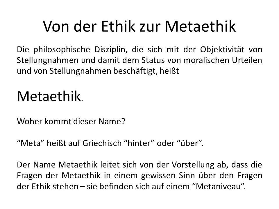 Von der Ethik zur Metaethik Die philosophische Disziplin, die sich mit der Objektivität von Stellungnahmen und damit dem Status von moralischen Urteil