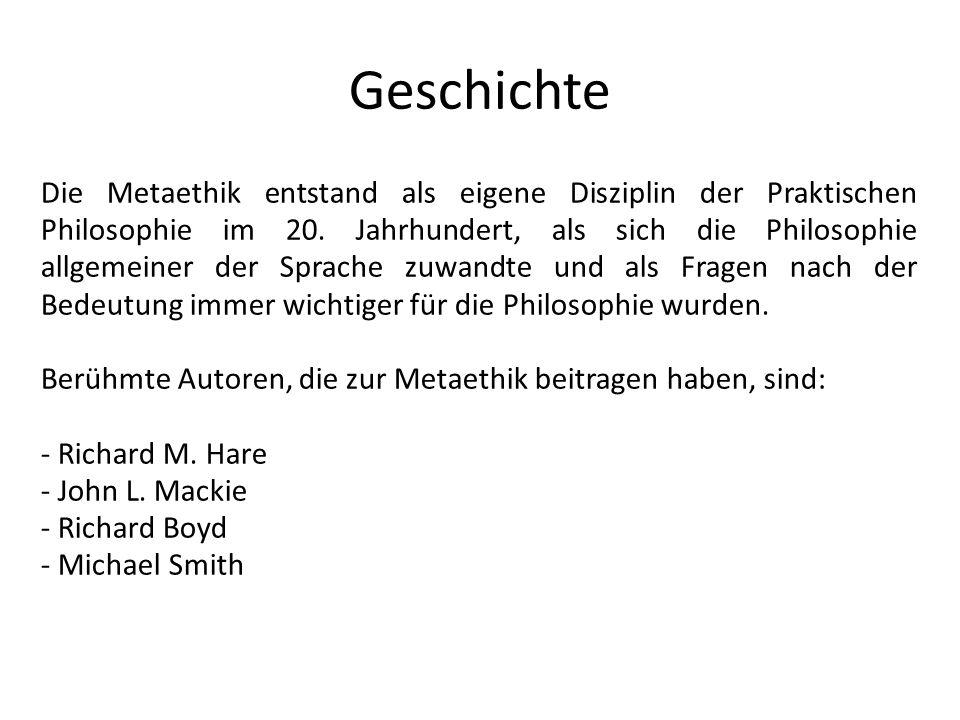 Geschichte Die Metaethik entstand als eigene Disziplin der Praktischen Philosophie im 20. Jahrhundert, als sich die Philosophie allgemeiner der Sprach