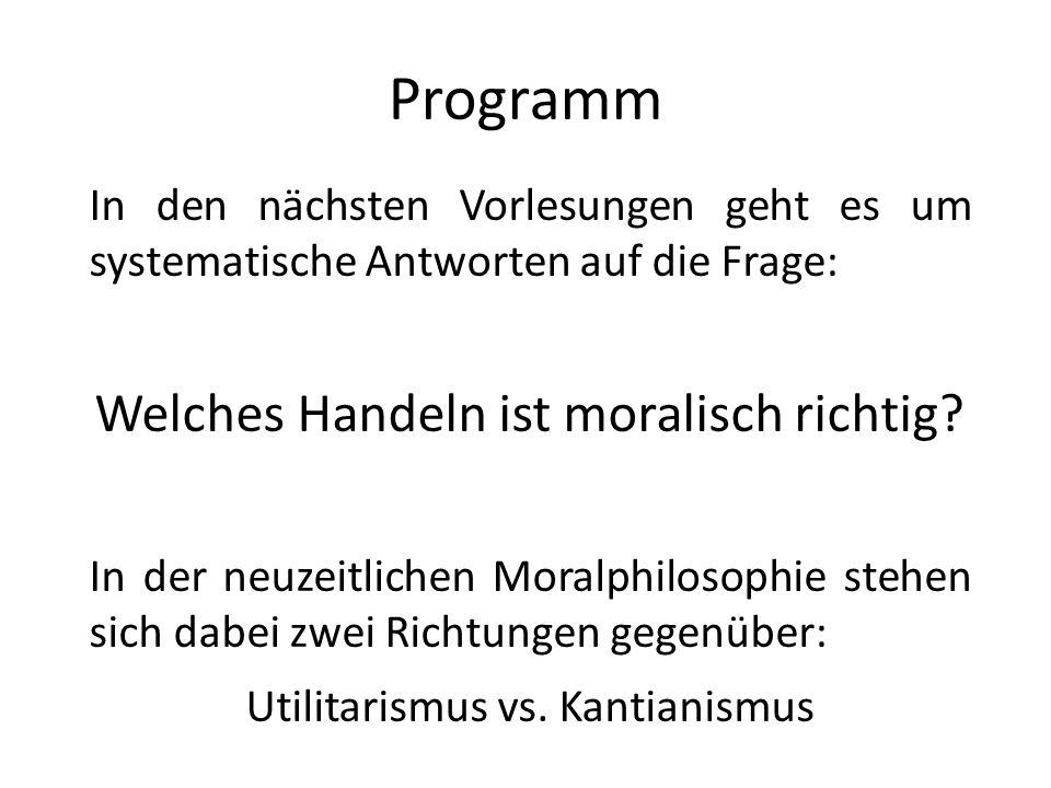Programm In den nächsten Vorlesungen geht es um systematische Antworten auf die Frage: Welches Handeln ist moralisch richtig.