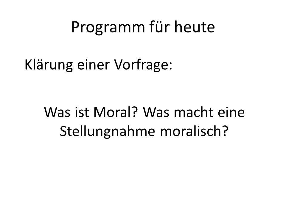 Programm für heute Klärung einer Vorfrage: Was ist Moral? Was macht eine Stellungnahme moralisch?