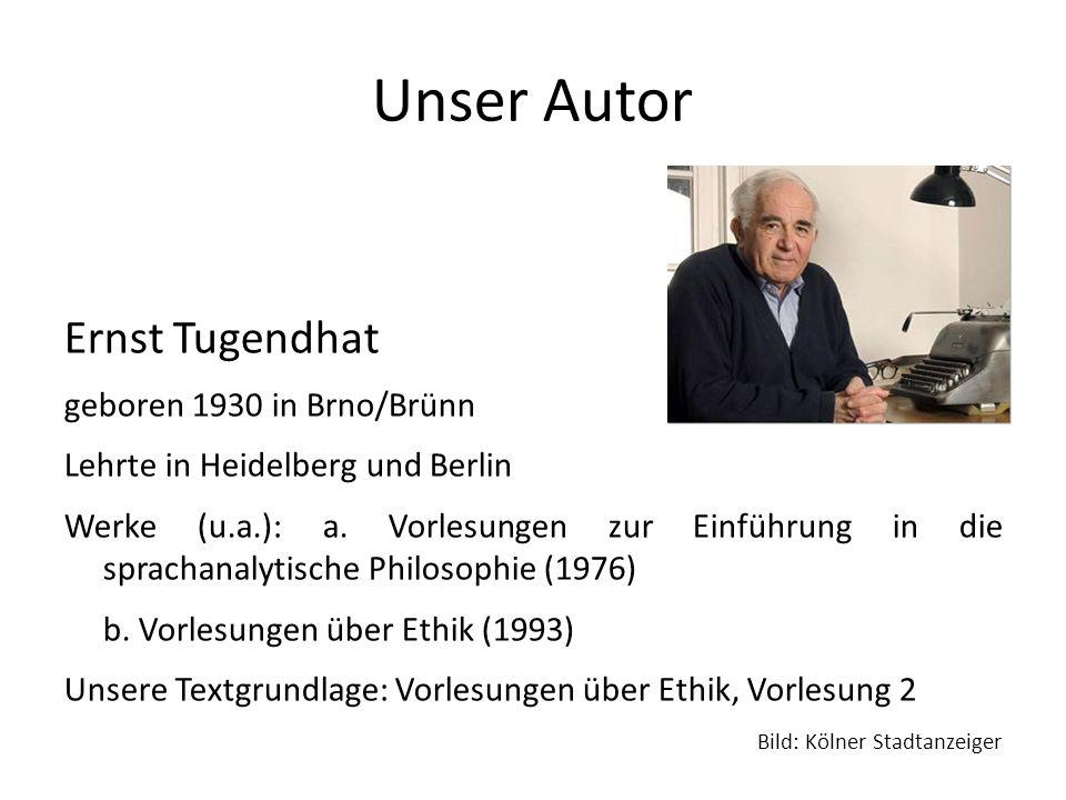 Unser Autor Ernst Tugendhat geboren 1930 in Brno/Brünn Lehrte in Heidelberg und Berlin Werke (u.a.): a.