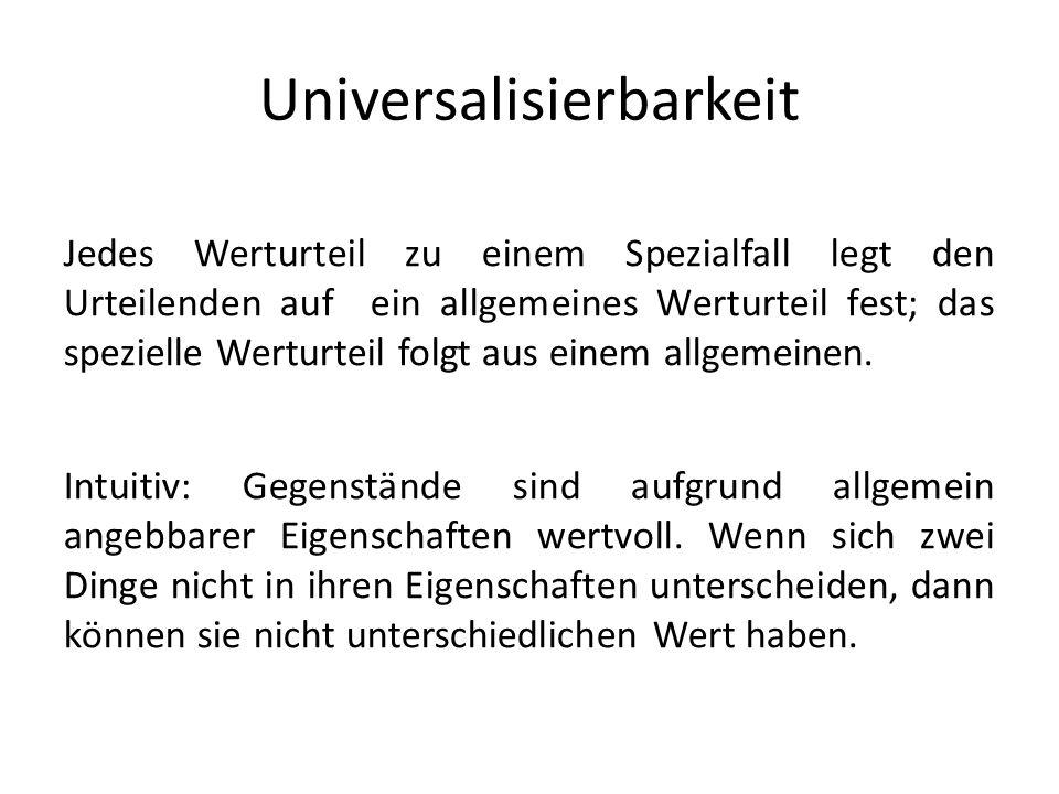 Universalisierbarkeit Jedes Werturteil zu einem Spezialfall legt den Urteilenden auf ein allgemeines Werturteil fest; das spezielle Werturteil folgt aus einem allgemeinen.