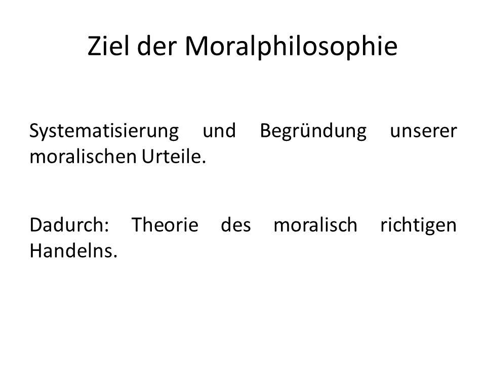 Ziel der Moralphilosophie Systematisierung und Begründung unserer moralischen Urteile.