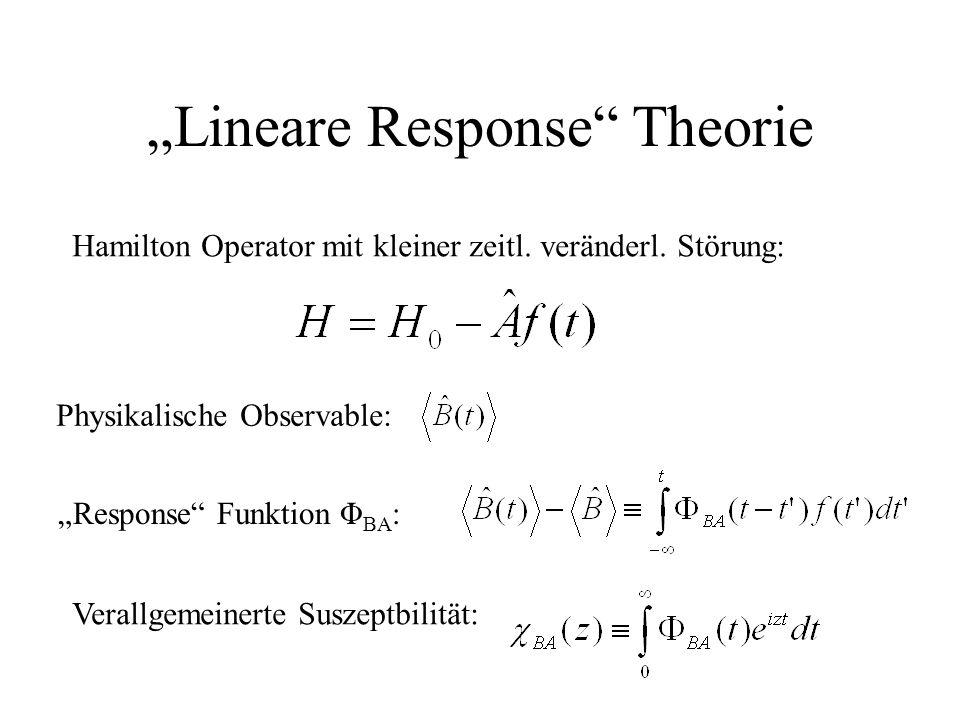Lineare Response Theorie Physikalische Observable: Hamilton Operator mit kleiner zeitl. veränderl. Störung: Response Funktion Φ BA : Verallgemeinerte