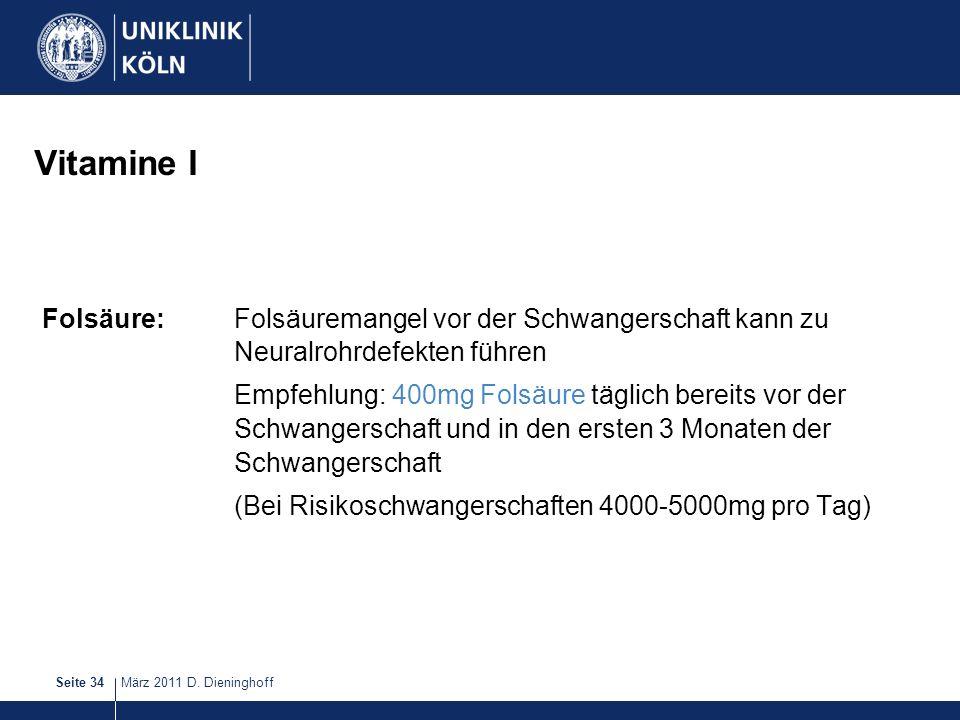 März 2011 D. DieninghoffSeite 34 Vitamine I Folsäure:Folsäuremangel vor der Schwangerschaft kann zu Neuralrohrdefekten führen Empfehlung: 400mg Folsäu