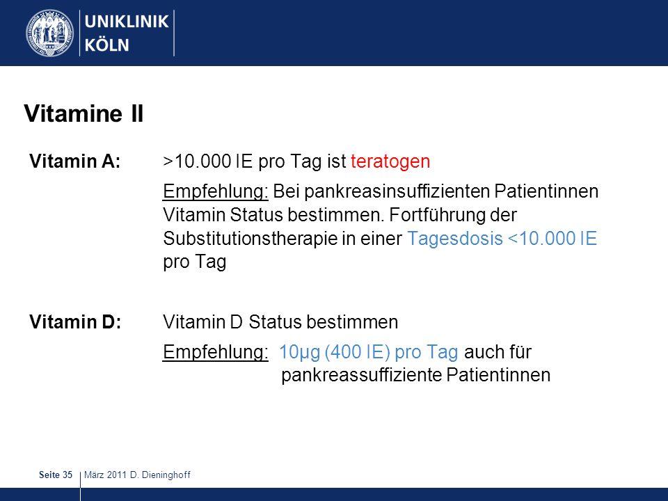 März 2011 D. DieninghoffSeite 35 Vitamine II Vitamin A:>10.000 IE pro Tag ist teratogen Empfehlung: Bei pankreasinsuffizienten Patientinnen Vitamin St