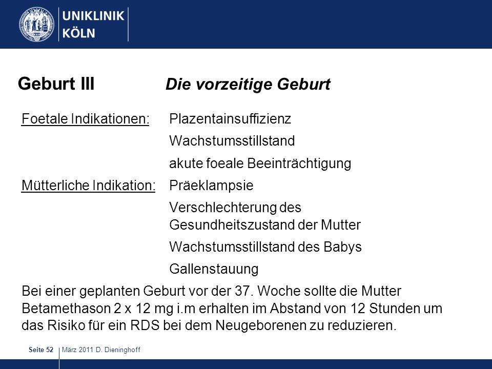 März 2011 D. DieninghoffSeite 52 Geburt III Die vorzeitige Geburt Foetale Indikationen:Plazentainsuffizienz Wachstumsstillstand akute foeale Beeinträc