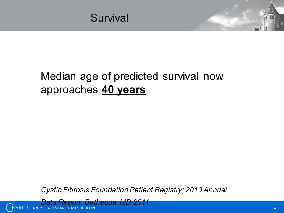 U N I V E R S I T Ä T S M E D I Z I N B E R L I N 4 Median age of predicted survival now approaches 40 years Cystic Fibrosis Foundation Patient Regist
