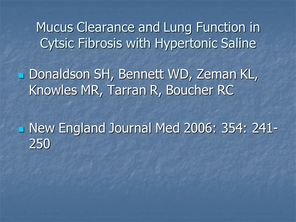 Mucus Clearance and Lung Function in Cytsic Fibrosis with Hypertonic Saline Donaldson SH, Bennett WD, Zeman KL, Knowles MR, Tarran R, Boucher RC Donaldson SH, Bennett WD, Zeman KL, Knowles MR, Tarran R, Boucher RC New England Journal Med 2006: 354: 241- 250 New England Journal Med 2006: 354: 241- 250
