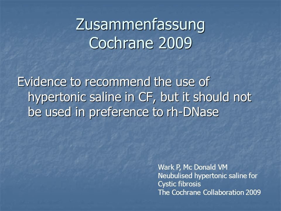 Zusammenfassung Cochrane 2009 Evidence to recommend the use of hypertonic saline in CF, but it should not be used in preference to rh-DNase Wark P, Mc Donald VM Neubulised hypertonic saline for Cystic fibrosis The Cochrane Collaboration 2009