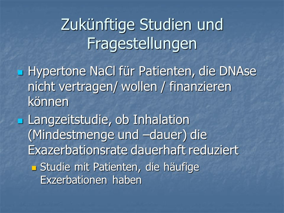 Zukünftige Studien und Fragestellungen Hypertone NaCl für Patienten, die DNAse nicht vertragen/ wollen / finanzieren können Hypertone NaCl für Patient