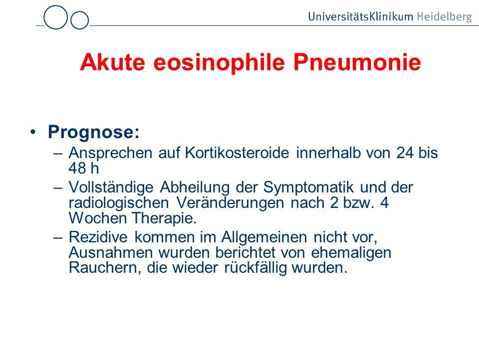 Akute eosinophile Pneumonie Prognose: –Ansprechen auf Kortikosteroide innerhalb von 24 bis 48 h –Vollständige Abheilung der Symptomatik und der radiol