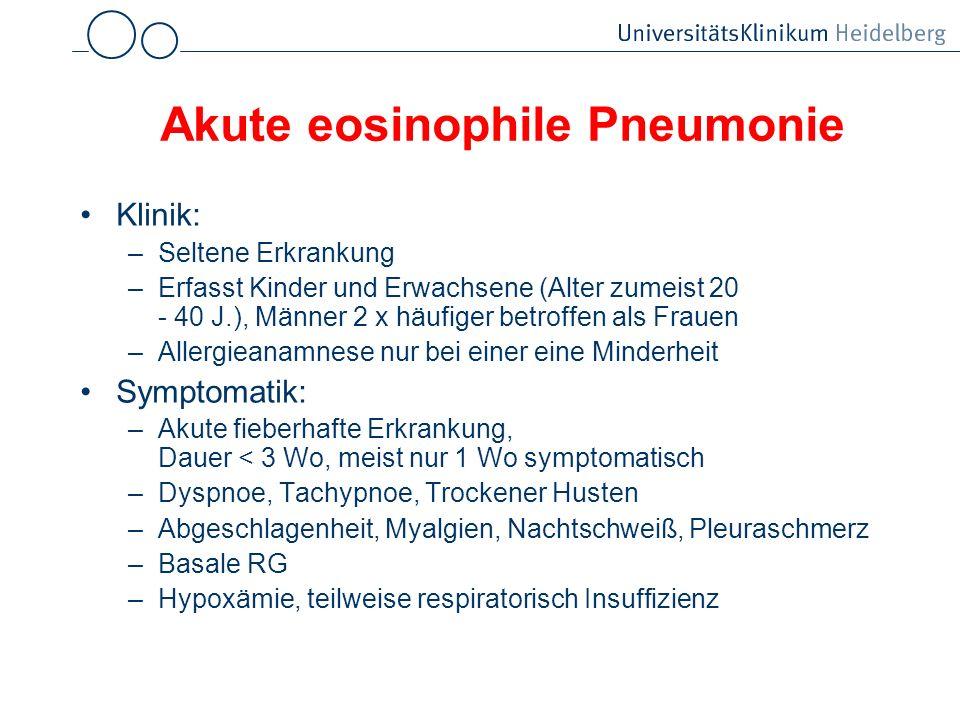 Akute eosinophile Pneumonie Klinik: –Seltene Erkrankung –Erfasst Kinder und Erwachsene (Alter zumeist 20 - 40 J.), Männer 2 x häufiger betroffen als F