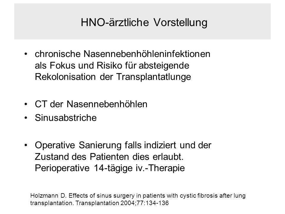 HNO-ärztliche Vorstellung chronische Nasennebenhöhleninfektionen als Fokus und Risiko für absteigende Rekolonisation der Transplantatlunge CT der Nasennebenhöhlen Sinusabstriche Operative Sanierung falls indiziert und der Zustand des Patienten dies erlaubt.