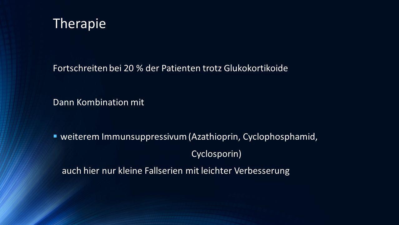 Fortschreiten bei 20 % der Patienten trotz Glukokortikoide Dann Kombination mit weiterem Immunsuppressivum (Azathioprin, Cyclophosphamid, Cyclosporin)