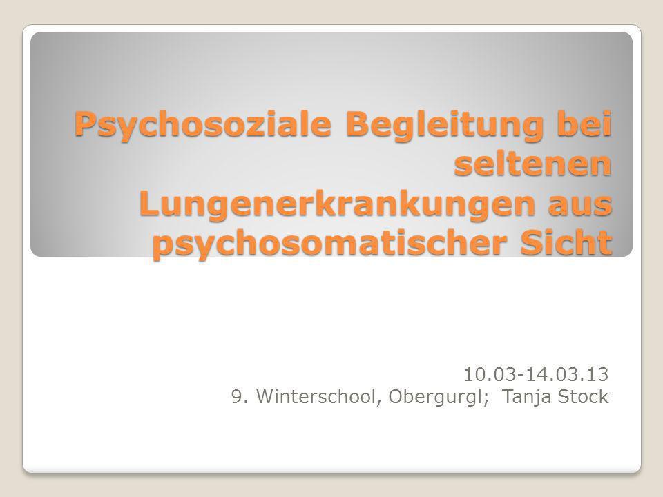 Psychosoziale Begleitung bei seltenen Lungenerkrankungen aus psychosomatischer Sicht 10.03-14.03.13 9. Winterschool, Obergurgl; Tanja Stock