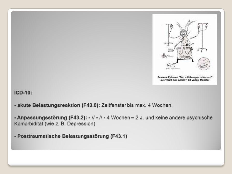 ICD-10: - akute Belastungsreaktion (F43.0): Zeitfenster bis max. 4 Wochen. - Anpassungsstörung (F43.2): - // - // - 4 Wochen – 2 J. und keine andere p