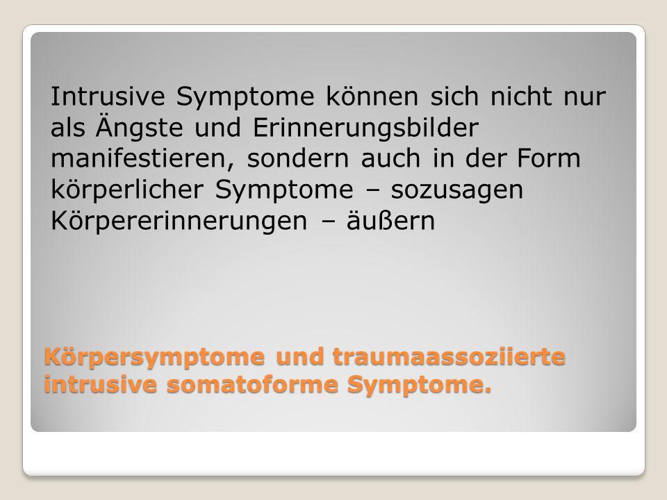 Körpersymptome und traumaassoziierte intrusive somatoforme Symptome. Intrusive Symptome können sich nicht nur als Ängste und Erinnerungsbilder manifes