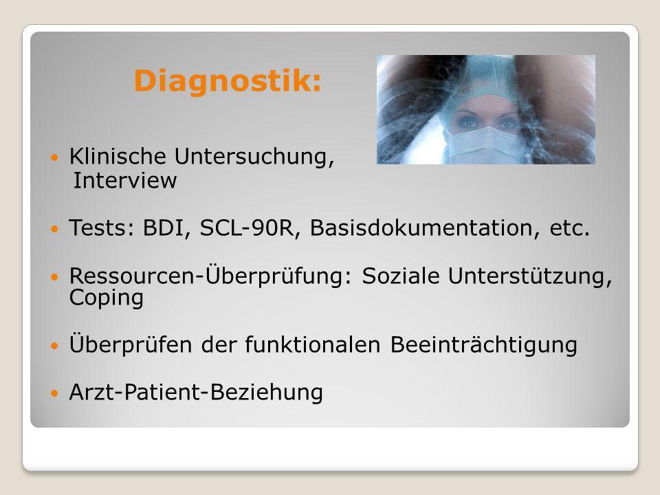 Diagnostik: Klinische Untersuchung, Interview Tests: BDI, SCL-90R, Basisdokumentation, etc. Ressourcen-Überprüfung: Soziale Unterstützung, Coping Über