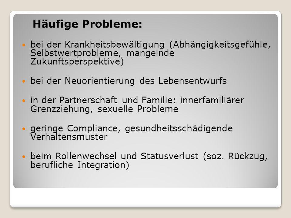 Häufige Probleme: bei der Krankheitsbewältigung (Abhängigkeitsgefühle, Selbstwertprobleme, mangelnde Zukunftsperspektive) bei der Neuorientierung des