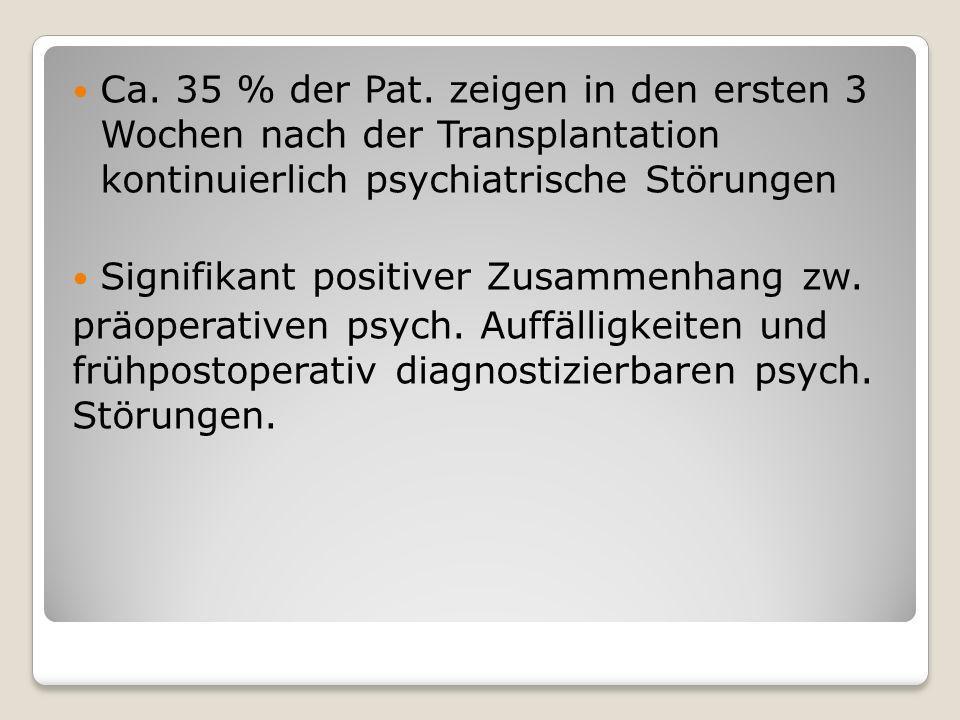 Ca. 35 % der Pat. zeigen in den ersten 3 Wochen nach der Transplantation kontinuierlich psychiatrische Störungen Signifikant positiver Zusammenhang zw