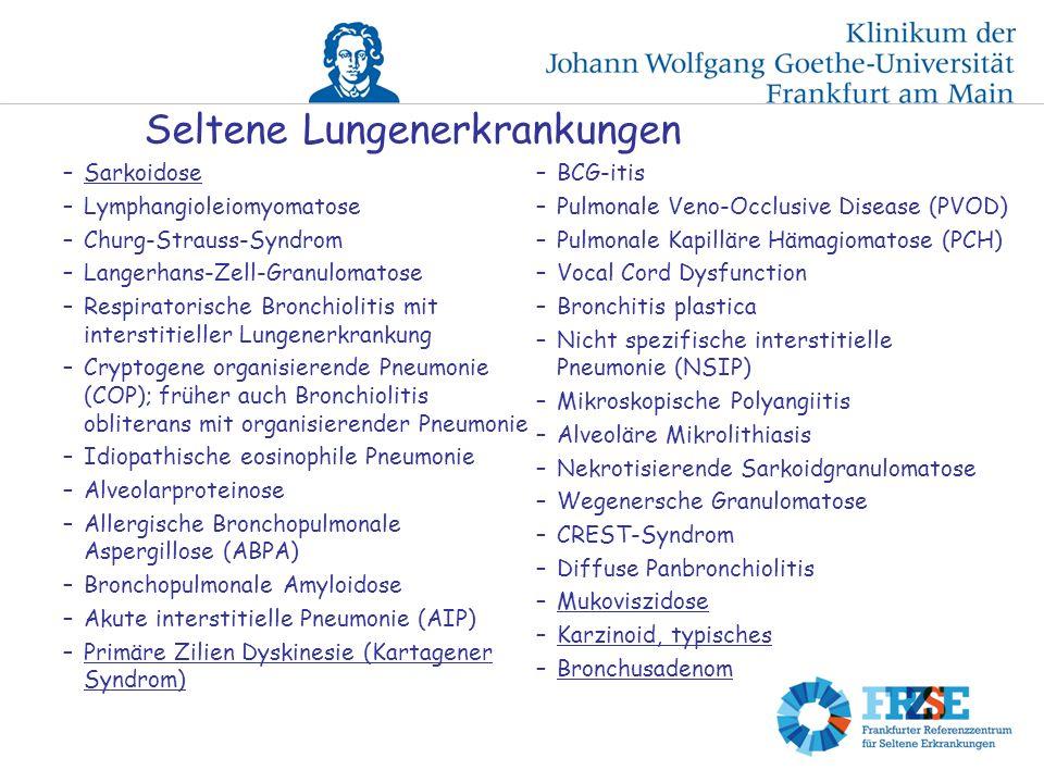 Seltene Lungenerkrankungen –Sarkoidose –Lymphangioleiomyomatose –Churg-Strauss-Syndrom –Langerhans-Zell-Granulomatose –Respiratorische Bronchiolitis mit interstitieller Lungenerkrankung –Cryptogene organisierende Pneumonie (COP); früher auch Bronchiolitis obliterans mit organisierender Pneumonie –Idiopathische eosinophile Pneumonie –Alveolarproteinose –Allergische Bronchopulmonale Aspergillose (ABPA) –Bronchopulmonale Amyloidose –Akute interstitielle Pneumonie (AIP) –Primäre Zilien Dyskinesie (Kartagener Syndrom) –BCG-itis –Pulmonale Veno-Occlusive Disease (PVOD) –Pulmonale Kapilläre Hämagiomatose (PCH) –Vocal Cord Dysfunction –Bronchitis plastica –Nicht spezifische interstitielle Pneumonie (NSIP) –Mikroskopische Polyangiitis –Alveoläre Mikrolithiasis –Nekrotisierende Sarkoidgranulomatose –Wegenersche Granulomatose –CREST-Syndrom –Diffuse Panbronchiolitis –Mukoviszidose –Karzinoid, typisches –Bronchusadenom