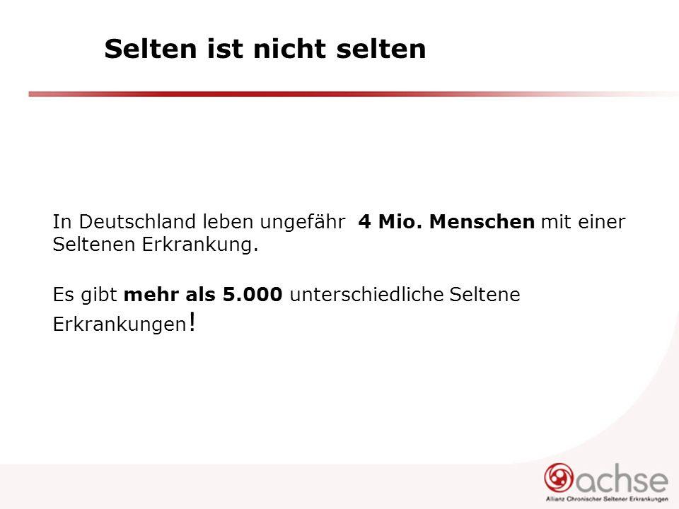 Selten ist nicht selten In Deutschland leben ungefähr 4 Mio. Menschen mit einer Seltenen Erkrankung. Es gibt mehr als 5.000 unterschiedliche Seltene E