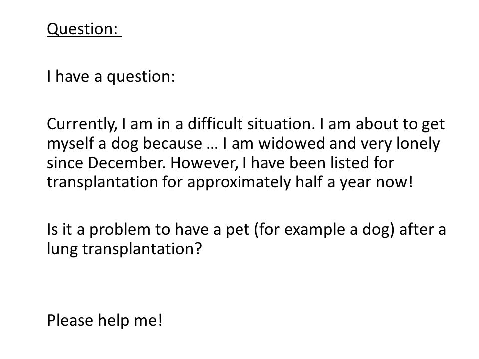 Question: I have a question: Currently, I am in a difficult situation. I am about to get myself a dog because … I am widowed and very lonely since Dec