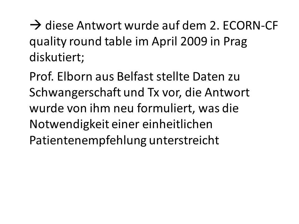 diese Antwort wurde auf dem 2. ECORN-CF quality round table im April 2009 in Prag diskutiert; Prof. Elborn aus Belfast stellte Daten zu Schwangerschaf