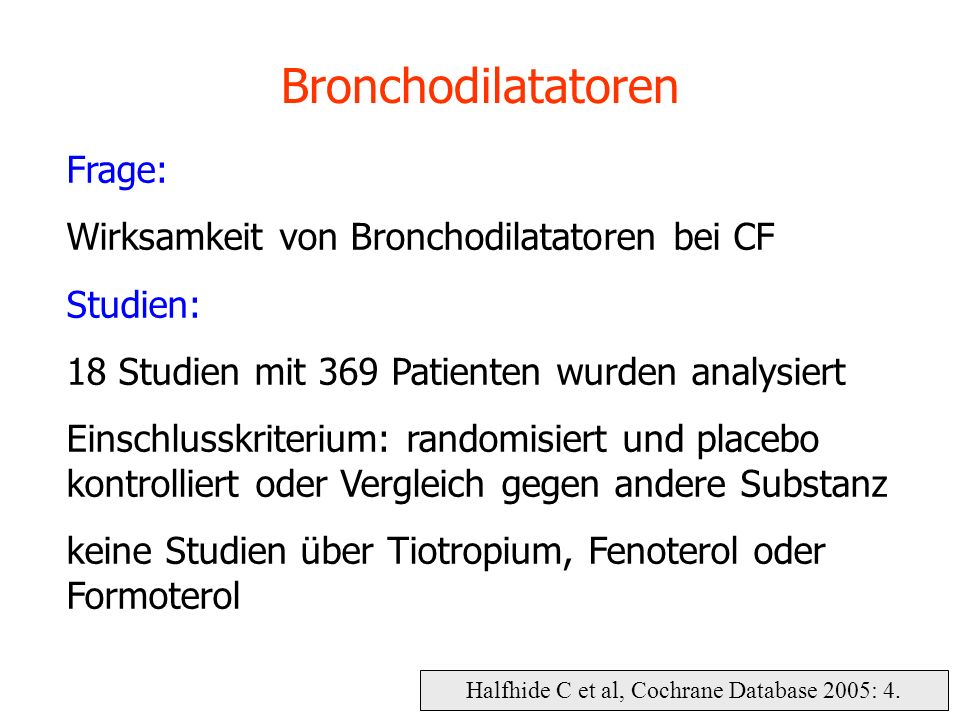 Halfhide C et al, Cochrane Database 2005: 4. Bronchodilatatoren Frage: Wirksamkeit von Bronchodilatatoren bei CF Studien: 18 Studien mit 369 Patienten