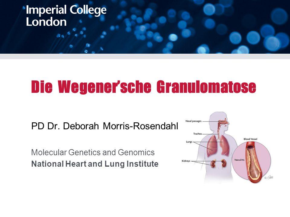 Die Wegenersche Granulomatose PD Dr. Deborah Morris-Rosendahl Molecular Genetics and Genomics National Heart and Lung Institute