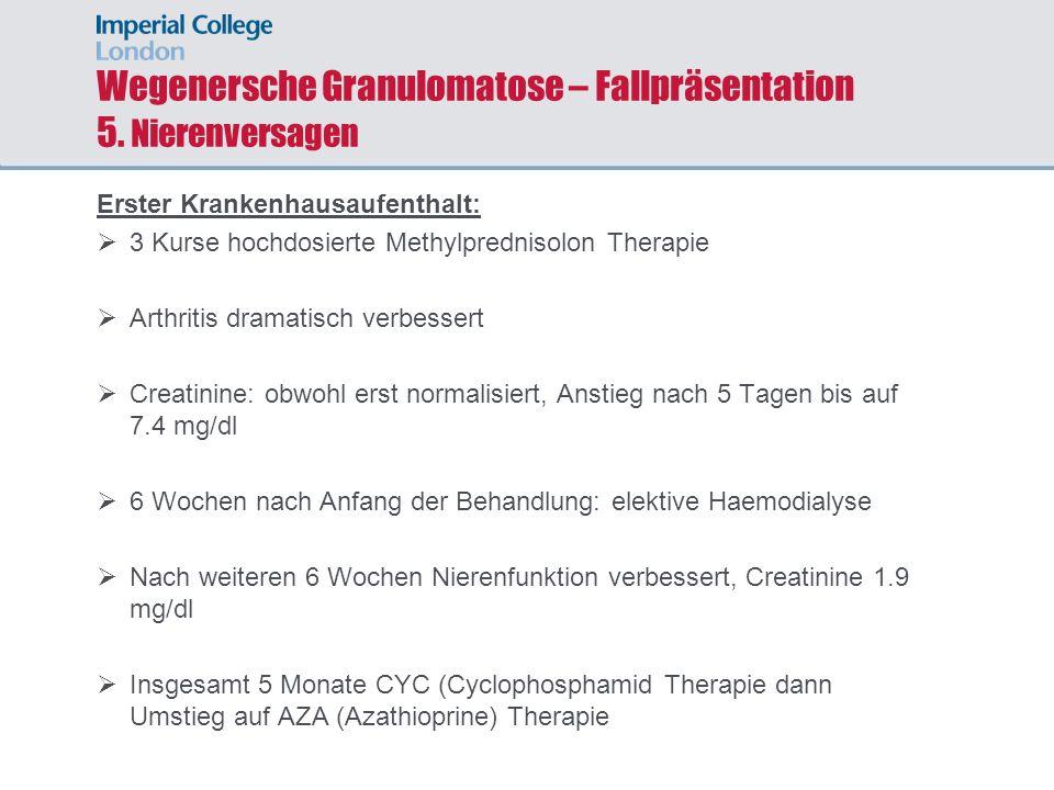 Wegenersche Granulomatose – Fallpräsentation 5. Nierenversagen Erster Krankenhausaufenthalt: 3 Kurse hochdosierte Methylprednisolon Therapie Arthritis