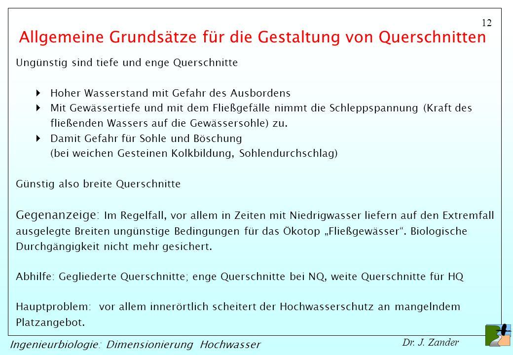 12 Ingenieurbiologie: Dimensionierung Hochwasser Dr. J. Zander Allgemeine Grundsätze für die Gestaltung von Querschnitten Ungünstig sind tiefe und eng