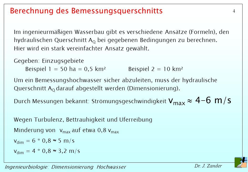 4 Ingenieurbiologie: Dimensionierung Hochwasser Dr. J. Zander Gegeben: Einzugsgebiete Beispiel 1 = 50 ha = 0,5 km²Beispiel 2 = 10 km² Durch Messungen