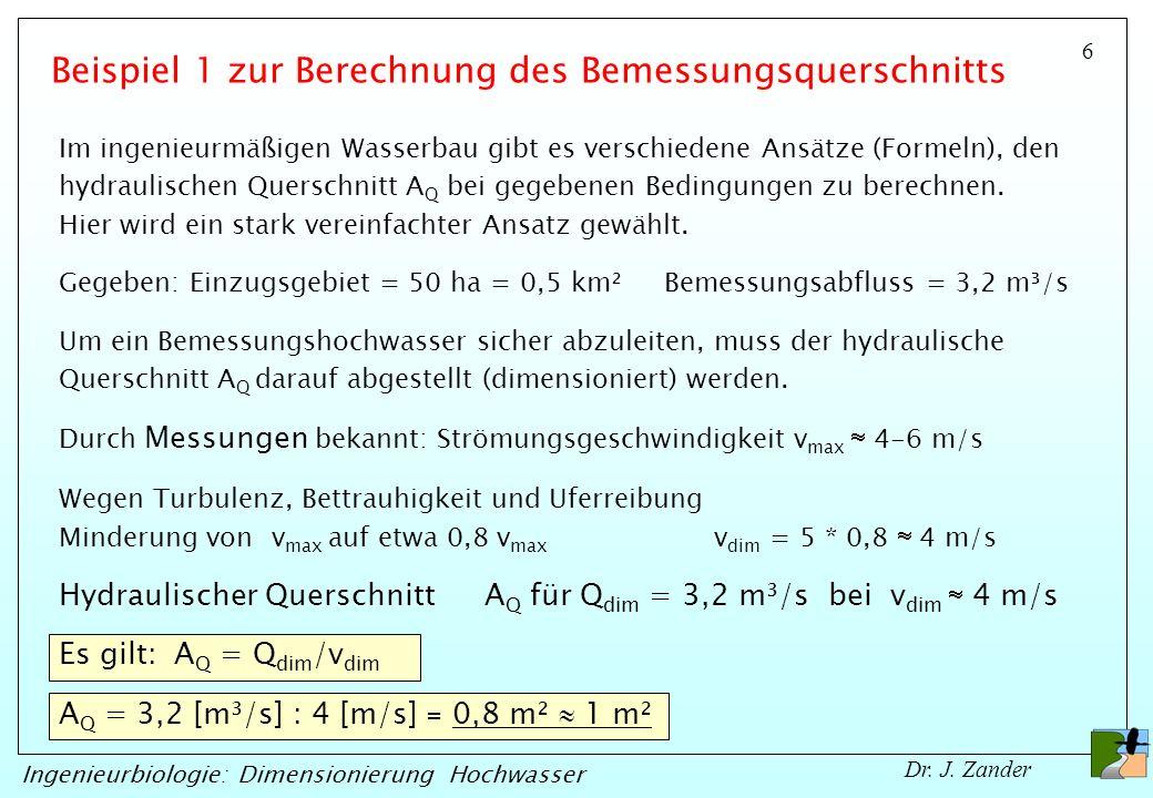 6 Ingenieurbiologie: Dimensionierung Hochwasser Dr. J. Zander Gegeben: Einzugsgebiet = 50 ha = 0,5 km² Bemessungsabfluss = 3,2 m³/s Durch Messungen be
