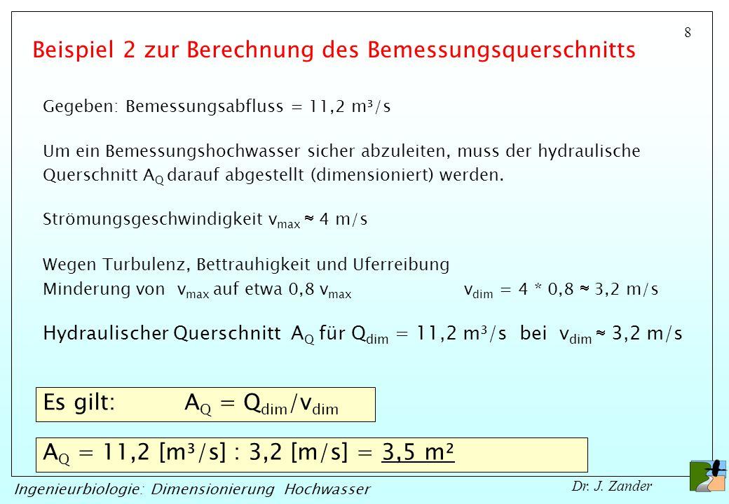 8 Ingenieurbiologie: Dimensionierung Hochwasser Dr. J. Zander Gegeben: Bemessungsabfluss = 11,2 m³/s Strömungsgeschwindigkeit v max 4 m/s Um ein Bemes