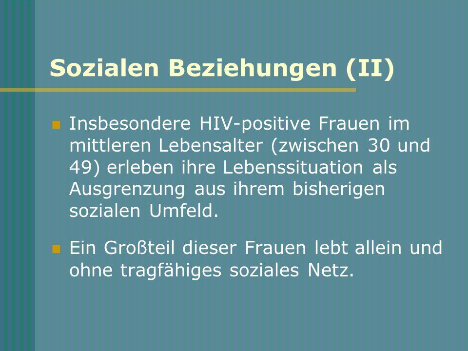 Sozialen Beziehungen (II) Insbesondere HIV-positive Frauen im mittleren Lebensalter (zwischen 30 und 49) erleben ihre Lebenssituation als Ausgrenzung aus ihrem bisherigen sozialen Umfeld.