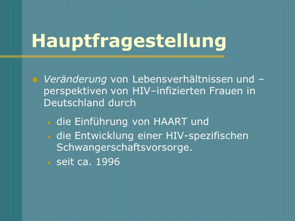Hauptfragestellung Veränderung von Lebensverhältnissen und – perspektiven von HIV–infizierten Frauen in Deutschland durch die Einführung von HAART und die Entwicklung einer HIV-spezifischen Schwangerschaftsvorsorge.