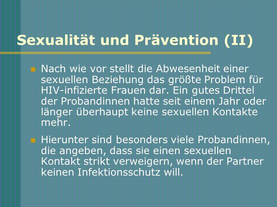 Sexualität und Prävention (II) Nach wie vor stellt die Abwesenheit einer sexuellen Beziehung das größte Problem für HIV-infizierte Frauen dar. Ein gut