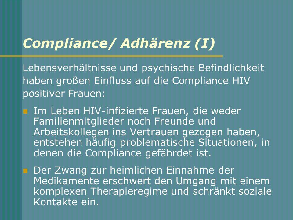 Compliance/ Adhärenz (I) Lebensverhältnisse und psychische Befindlichkeit haben großen Einfluss auf die Compliance HIV positiver Frauen: Im Leben HIV-infizierte Frauen, die weder Familienmitglieder noch Freunde und Arbeitskollegen ins Vertrauen gezogen haben, entstehen häufig problematische Situationen, in denen die Compliance gefährdet ist.