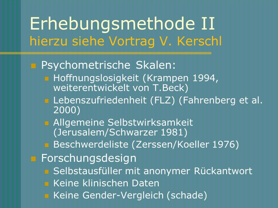 Erhebungsmethode II hierzu siehe Vortrag V. Kerschl Psychometrische Skalen: Hoffnungslosigkeit (Krampen 1994, weiterentwickelt von T.Beck) Lebenszufri