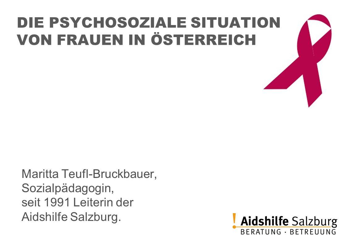 DIE PSYCHOSOZIALE SITUATION VON FRAUEN IN ÖSTERREICH Maritta Teufl-Bruckbauer, Sozialpädagogin, seit 1991 Leiterin der Aidshilfe Salzburg.