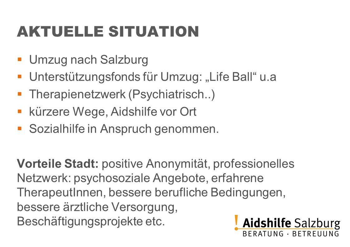 AKTUELLE SITUATION Umzug nach Salzburg Unterstützungsfonds für Umzug: Life Ball u.a Therapienetzwerk (Psychiatrisch..) kürzere Wege, Aidshilfe vor Ort