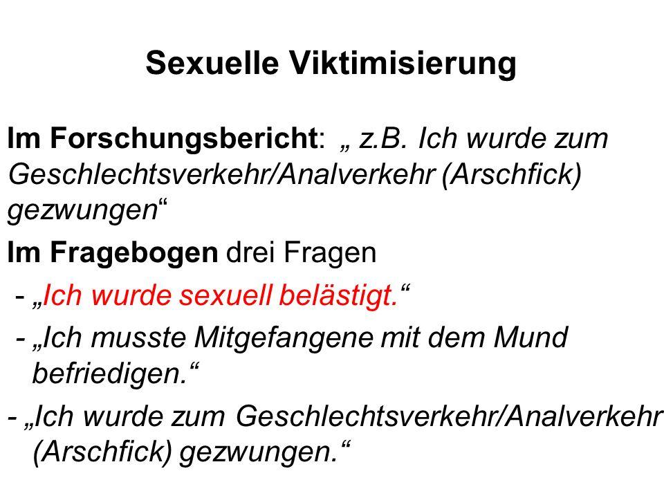 Sexuelle Viktimisierung Im Forschungsbericht: z.B. Ich wurde zum Geschlechtsverkehr/Analverkehr (Arschfick) gezwungen Im Fragebogen drei Fragen - Ich