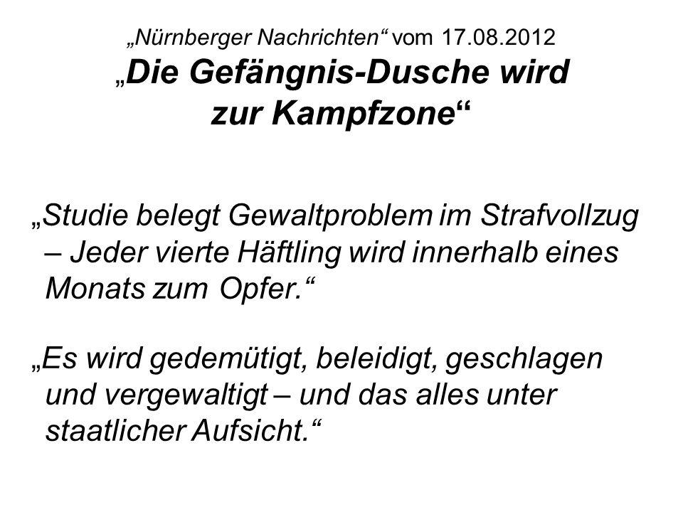 Nürnberger Nachrichten vom 17.08.2012 Die Gefängnis-Dusche wird zur Kampfzone Studie belegt Gewaltproblem im Strafvollzug – Jeder vierte Häftling wird